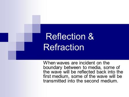 Reflection & Refraction When waves are incident on the boundary between to media, some of the wave will be reflected back into the first medium, some of.