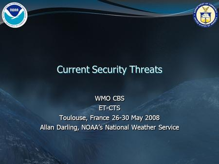 Current Security Threats WMO CBS ET-CTS Toulouse, France 26-30 May 2008 Allan Darling, NOAA's National Weather Service WMO CBS ET-CTS Toulouse, France.
