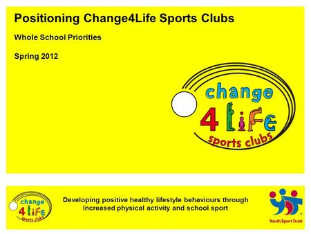 Developing positive healthy lifestyle behaviours through Increased physical activity and school sport Positioning Change4Life Sports Clubs Whole School.