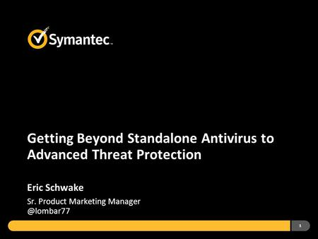 1 Getting Beyond Standalone Antivirus to Advanced Threat Protection Eric Schwake Sr. Product Marketing