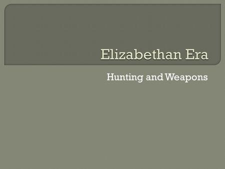 Elizabethan Era Hunting and Weapons.