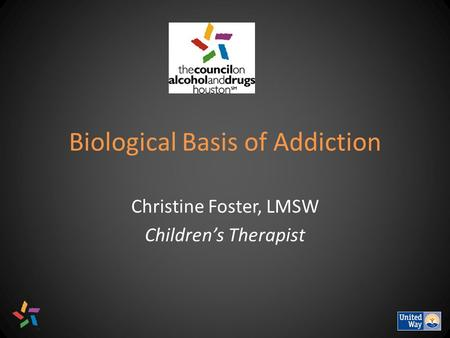 Biological Basis of Addiction Christine Foster, LMSW Children's Therapist.