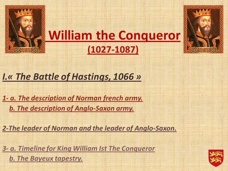 William the Conqueror (1027-1087) I.« The Battle of Hastings, 1066 » 1- a. The description of Norman french army. b. The description of Anglo-Saxon army.