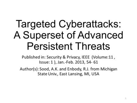 Targeted Cyberattacks: A Superset of Advanced Persistent Threats Published in: Security & Privacy, IEEE (Volume:11, Issue: 1 ), Jan.-Feb. 2013, 54- 61.
