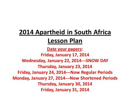 2014 Apartheid in South Africa Lesson Plan Date your papers: Friday, January 17, 2014 Wednesday, January 22, 2014---SNOW DAY Thursday, January 23, 2014.