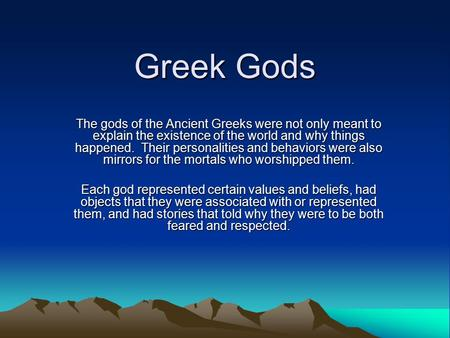 Greek Gods The gods of the Ancient Greeks were not only meant to explain the existence of the world and why things happened. Their personalities and behaviors.