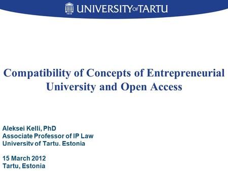 Compatibility of Concepts of Entrepreneurial University and Open Access Aleksei Kelli, PhD Associate Professor of IP Law University of Tartu, Estonia 15.