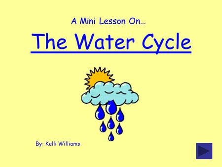 The Water Cycle By: Kelli Williams A Mini Lesson On…