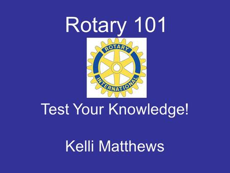 Rotary 101 Test Your Knowledge! Kelli Matthews. Today's Categories History Rotary Today The Rotary Foundation Guiding Principles of Rotary.