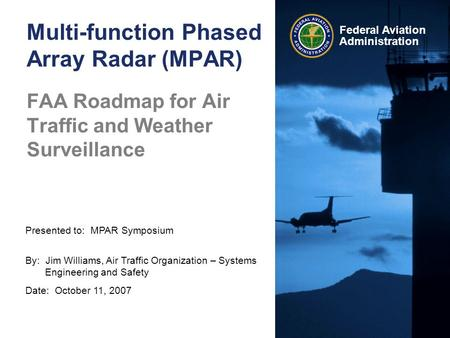 Presented to: MPAR Symposium By: Jim Williams, Air Traffic Organization – Systems Engineering and Safety Date: October 11, 2007 Federal Aviation Administration.