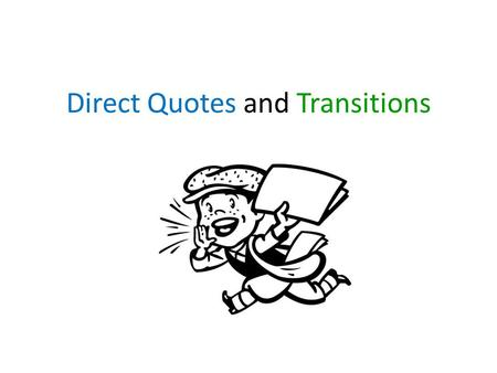 Direct Quotes and Transitions. Direct Quotes Should be linked to the paragraph before them. The quote should elaborate on the previous paragraph. For.