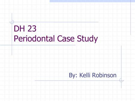 DH 23 Periodontal Case Study By: Kelli Robinson. Rationale for case selection Because of patients age I was under the impression that she would be a light,