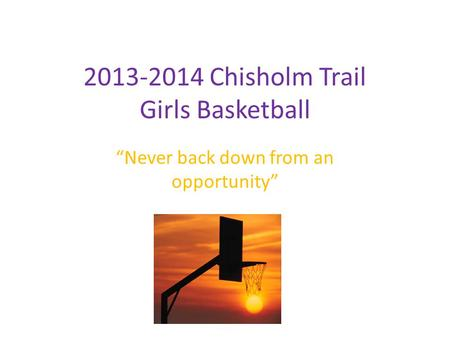 "2013-2014 Chisholm Trail Girls Basketball ""Never back down from an opportunity"""
