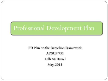 PD Plan on the Danielson Framework ADSUP 731 Kelli McDaniel May, 2013