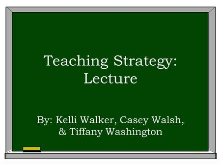 Teaching Strategy: Lecture By: Kelli Walker, Casey Walsh, & Tiffany Washington.