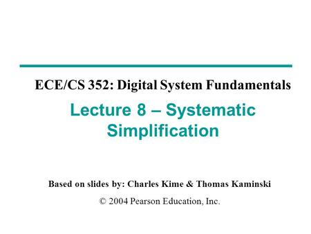 Based on slides by: Charles Kime & Thomas Kaminski © 2004 Pearson Education, Inc. ECE/CS 352: Digital System Fundamentals Lecture 8 – Systematic Simplification.