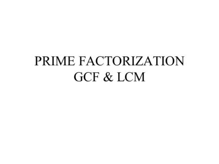PRIME FACTORIZATION GCF & LCM