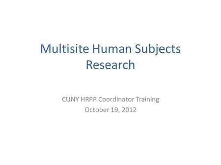 Multisite Human Subjects Research CUNY HRPP Coordinator Training October 19, 2012.