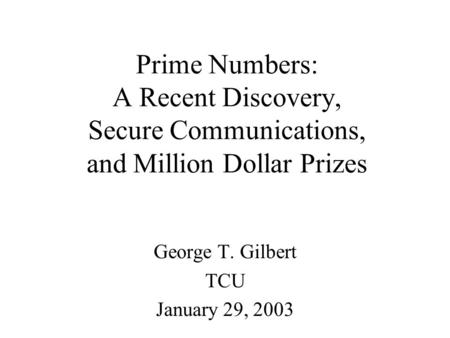 Prime Numbers: A Recent Discovery, Secure Communications, and Million Dollar Prizes George T. Gilbert TCU January 29, 2003.