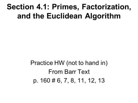 Section 4.1: Primes, Factorization, and the Euclidean Algorithm Practice HW (not to hand in) From Barr Text p. 160 # 6, 7, 8, 11, 12, 13.