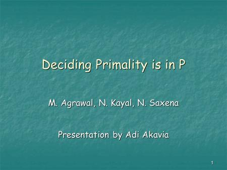 1 Deciding Primality is in P M. Agrawal, N. Kayal, N. Saxena Presentation by Adi Akavia.