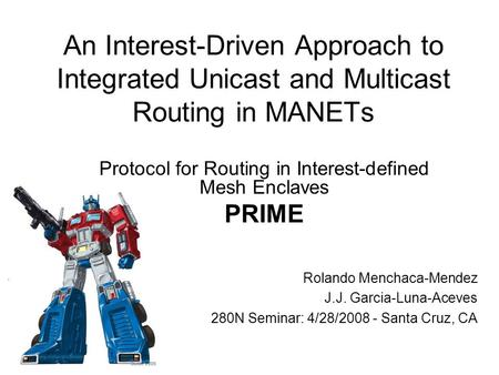 An Interest-Driven Approach to Integrated Unicast and Multicast Routing in MANETs Rolando Menchaca-Mendez J.J. Garcia-Luna-Aceves 280N Seminar: 4/28/2008.