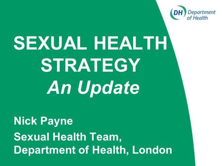 SEXUAL HEALTH STRATEGY An Update Nick Payne Sexual Health Team, Department of Health, London.