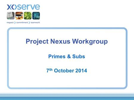 Project Nexus Workgroup Primes & Subs 7 th October 2014.