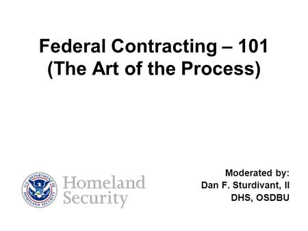 Federal Contracting – 101 (The Art of the Process) Moderated by: Dan F. Sturdivant, II DHS, OSDBU.