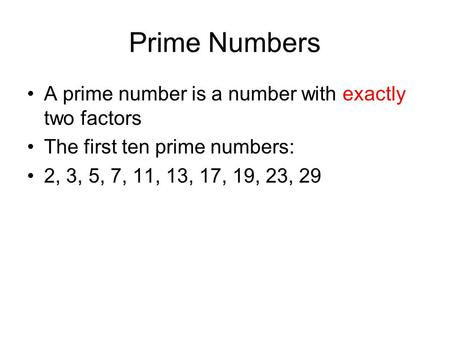 Prime Numbers A prime number is a number with exactly two factors The first ten prime numbers: 2, 3, 5, 7, 11, 13, 17, 19, 23, 29.