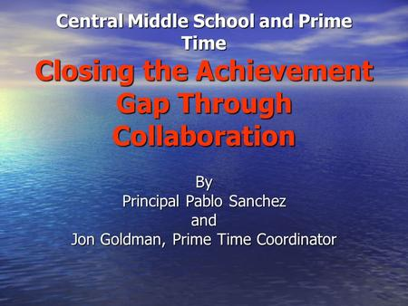 Central Middle School and Prime Time Closing the Achievement Gap Through Collaboration By Principal Pablo Sanchez and Jon Goldman, Prime Time Coordinator.
