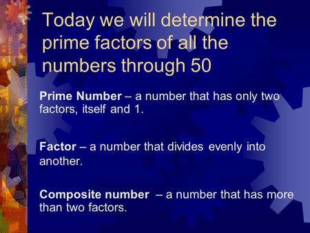 Prime Number – a number that has only two factors, itself and 1.