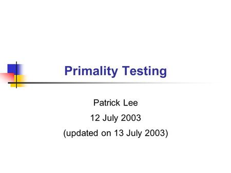Primality Testing Patrick Lee 12 July 2003 (updated on 13 July 2003)