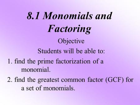 8.1 Monomials and Factoring Objective Students will be able to: 1. find the prime factorization of a monomial. 2. find the greatest common factor (GCF)