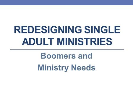 REDESIGNING SINGLE ADULT MINISTRIES Boomers and Ministry Needs.