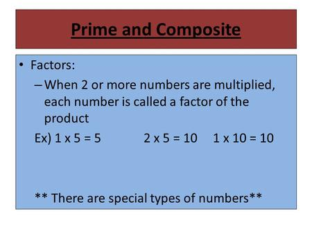 Prime and Composite Factors: – When 2 or more numbers are multiplied, each number is called a factor of the product Ex) 1 x 5 = 52 x 5 = 10 1 x 10 = 10.