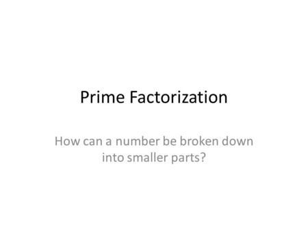 Prime Factorization How can a number be broken down into smaller parts?