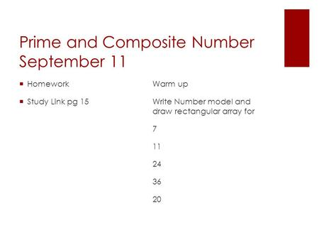 Prime and Composite Number September 11  Homework  Study Link pg 15 Warm up Write Number model and draw rectangular array for 7 11 24 36 20.