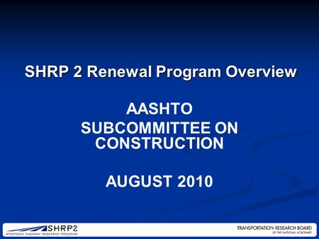 AASHTO SUBCOMMITTEE ON CONSTRUCTION AUGUST 2010 SHRP 2 Renewal Program Overview.
