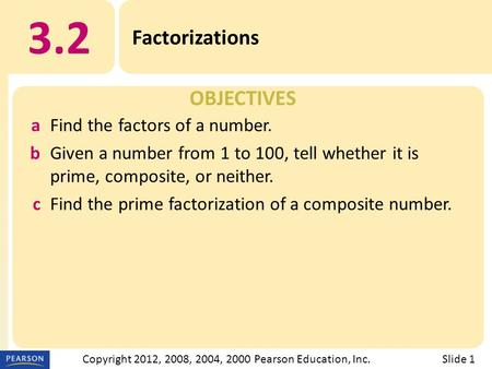 OBJECTIVES 3.2 Factorizations Slide 1Copyright 2012, 2008, 2004, 2000 Pearson Education, Inc. aFind the factors of a number. bGiven a number from 1 to.