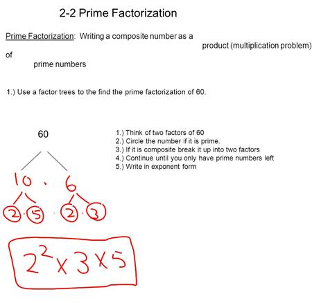 Prime Factorization: Writing a composite number as a product (multiplication problem) of prime numbers 1.) Use a factor trees to the find the prime factorization.