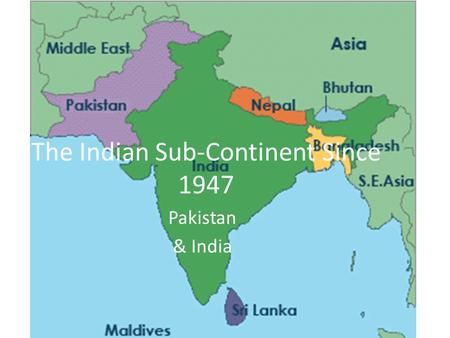 The Indian Sub-Continent Since 1947 Pakistan & India.