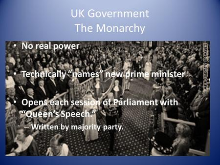 "UK Government The Monarchy No real power Technically ""names"" new prime minister Opens each session of Parliament with ""Queen's Speech."" – Written by majority."