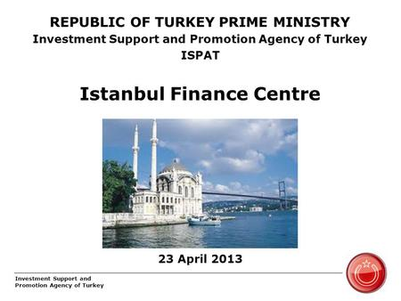 Investment Support and Promotion Agency of Turkey REPUBLIC OF TURKEY PRIME MINISTRY Investment Support and Promotion Agency of Turkey ISPAT Istanbul Finance.