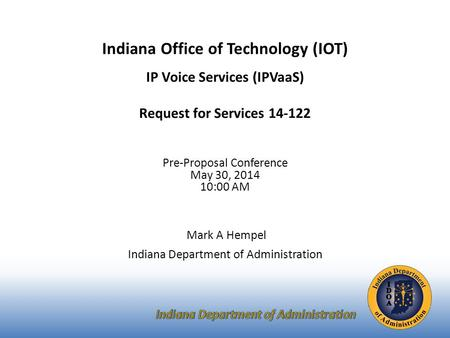 Indiana Office of Technology (IOT) IP Voice Services (IPVaaS) Request for Services 14-122 Pre-Proposal Conference May 30, 2014 10:00 AM Mark A Hempel Indiana.