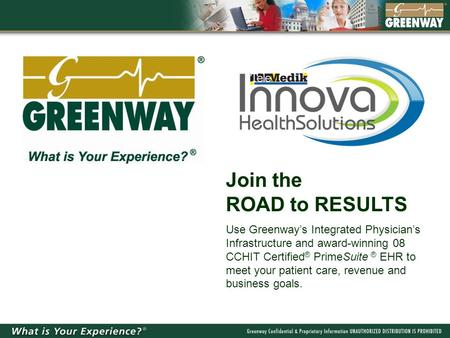 Join the ROAD to RESULTS Use Greenway's Integrated Physician's Infrastructure and award-winning 08 CCHIT Certified ® PrimeSuite ® EHR to meet your patient.