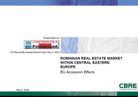 ROMANIAN REAL ESTATE MARKET WITHIN CENTRAL EASTERN EUROPE EU Accession Effects Presentation to: JW Marriott Bucharest Grand Hotel, May 4, 2004 May 4, 2004.