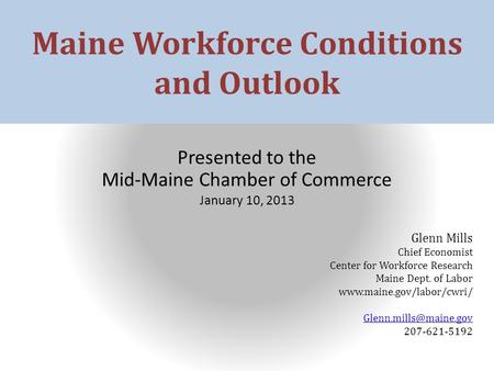 Maine Workforce Conditions and Outlook Presented to the Mid-Maine Chamber of Commerce January 10, 2013 Glenn Mills Chief Economist Center for Workforce.