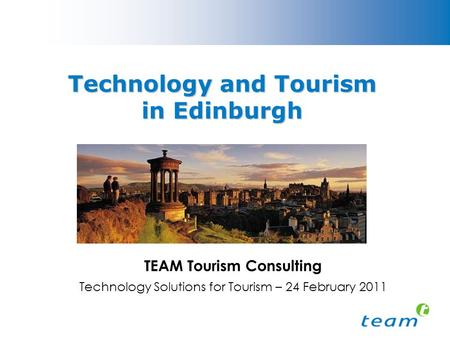 Technology and Tourism in Edinburgh TEAM Tourism Consulting Technology Solutions for Tourism – 24 February 2011.