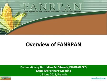 Www.fanrpan.org Overview of FANRPAN Presentation by Dr Lindiwe M. Sibanda, FANRPAN CEO FANRPAN Partners' Meeting 13 June 2011, Pretoria.